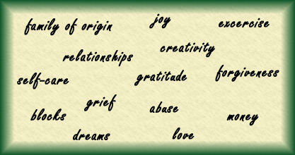family of origin, joy, excercise, relationships, creativity, self-care, gratitude, forgiveness, grief, abuse, blocks, money, dreams love